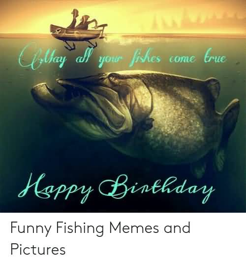 May All Your Happy Birthday Fishing Meme