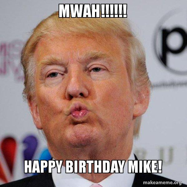 Mwah!! Mike Trumph Happy Birthday Mike Meme