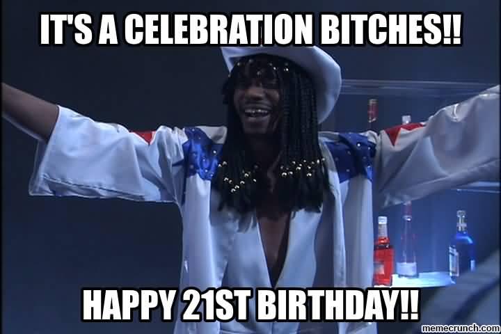 Its A Celebration Bitches 21st Birthday Meme