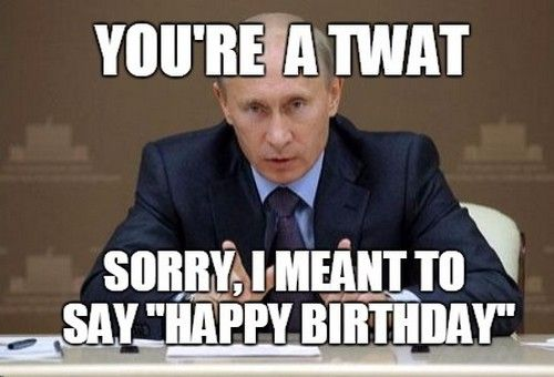 You're A Twat Sorry Inappropriate Birthday Memes