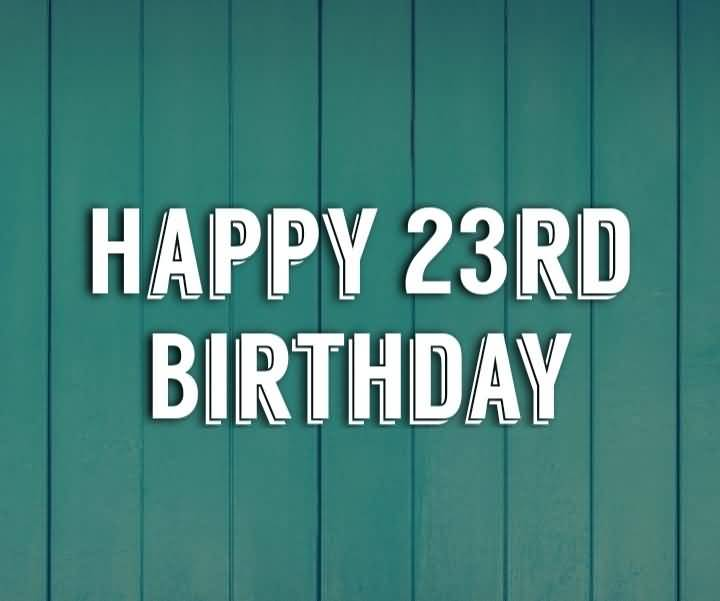 Latest Happy 23rd Birthday Card For You